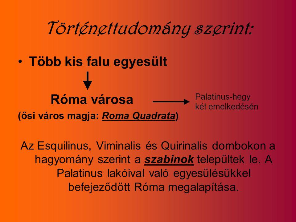 Történettudomány szerint: Több kis falu egyesült Róma városa (ősi város magja: Roma Quadrata) Az Esquilinus, Viminalis és Quirinalis dombokon a hagyom