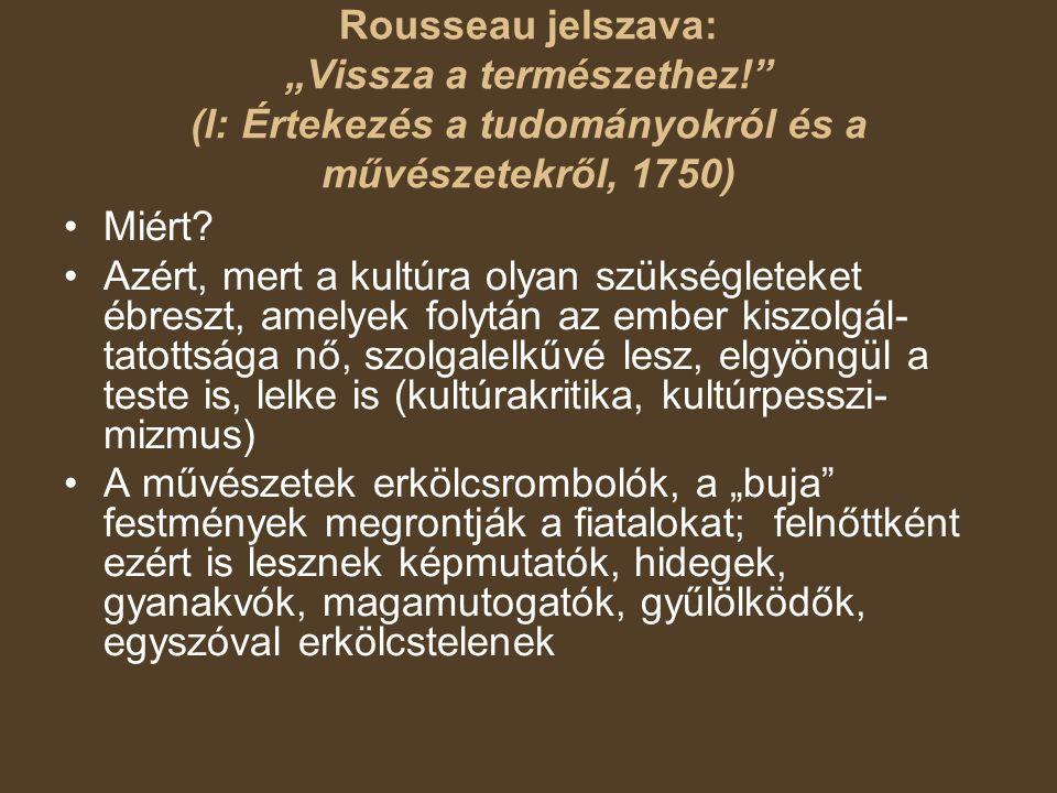 """Rousseau jelszava: """"Vissza a természethez! (l: Értekezés a tudományokról és a művészetekről, 1750) Miért."""