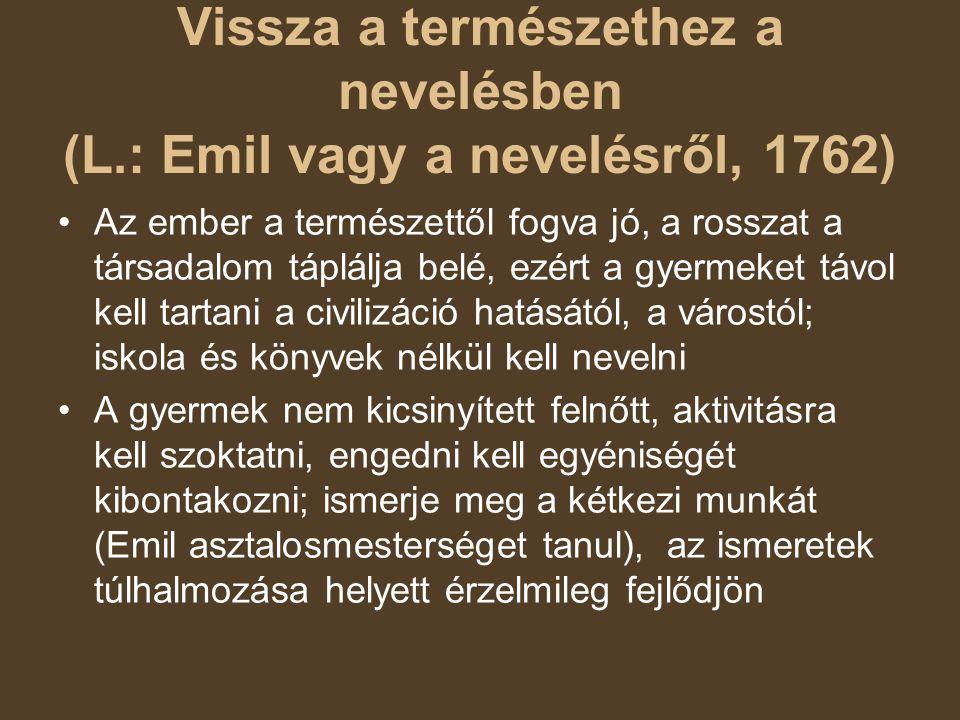 Vissza a természethez a nevelésben (L.: Emil vagy a nevelésről, 1762) Az ember a természettől fogva jó, a rosszat a társadalom táplálja belé, ezért a gyermeket távol kell tartani a civilizáció hatásától, a várostól; iskola és könyvek nélkül kell nevelni A gyermek nem kicsinyített felnőtt, aktivitásra kell szoktatni, engedni kell egyéniségét kibontakozni; ismerje meg a kétkezi munkát (Emil asztalosmesterséget tanul), az ismeretek túlhalmozása helyett érzelmileg fejlődjön