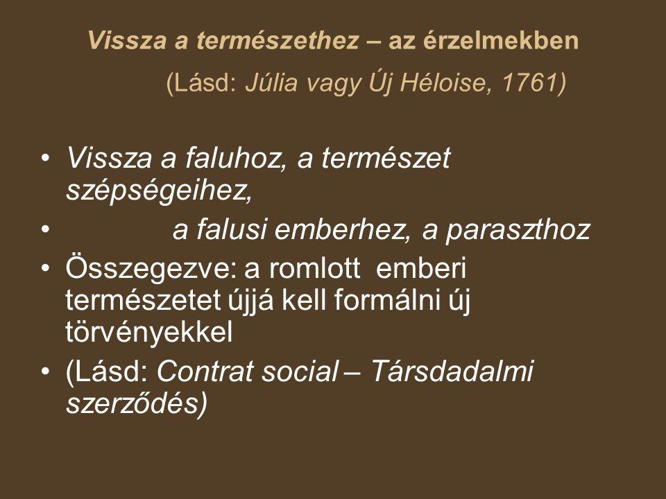 Vissza a természethez – az érzelmekben (Lásd: Júlia vagy Új Héloise, 1761) Vissza a faluhoz, a természet szépségeihez, a falusi emberhez, a paraszthoz Összegezve: a romlott emberi természetet újjá kell formálni új törvényekkel (Lásd: Contrat social – Társdadalmi szerződés)