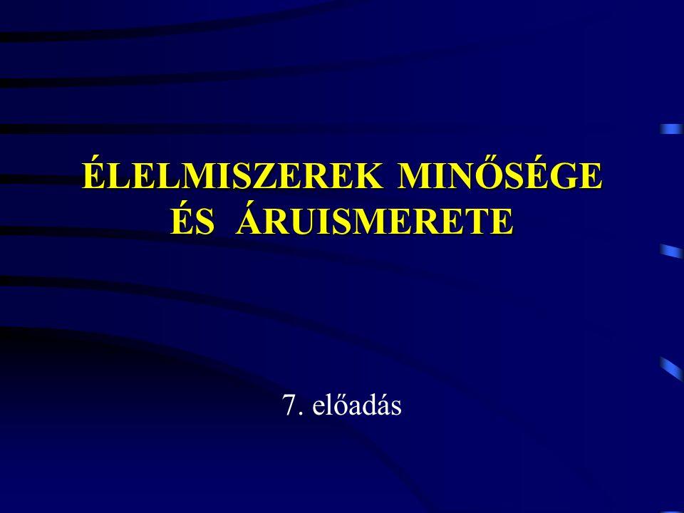 ÉLELMISZEREK MINŐSÉGE ÉS ÁRUISMERETE 7. előadás
