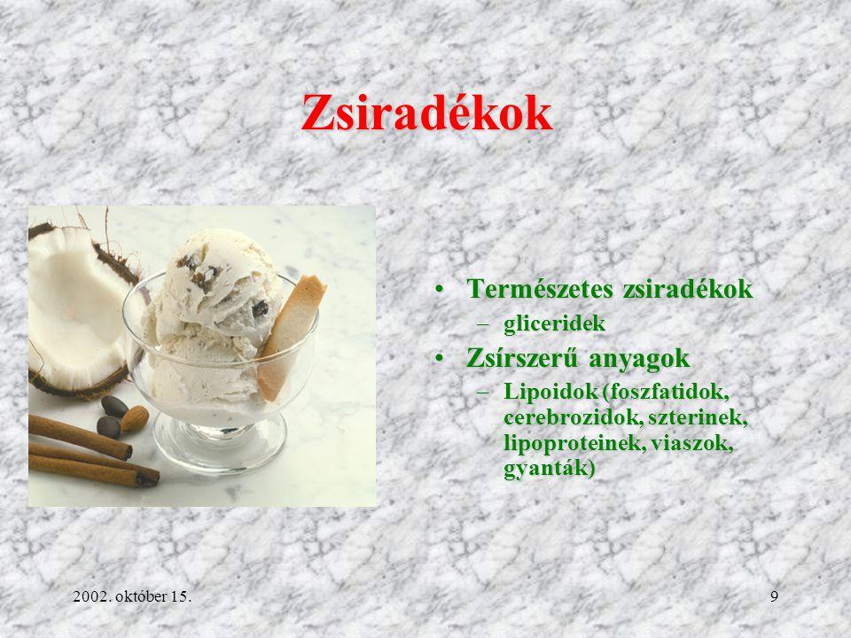 2002. október 15.9 Zsiradékok Természetes zsiradékokTermészetes zsiradékok –gliceridek Zsírszerű anyagokZsírszerű anyagok –Lipoidok (foszfatidok, cere