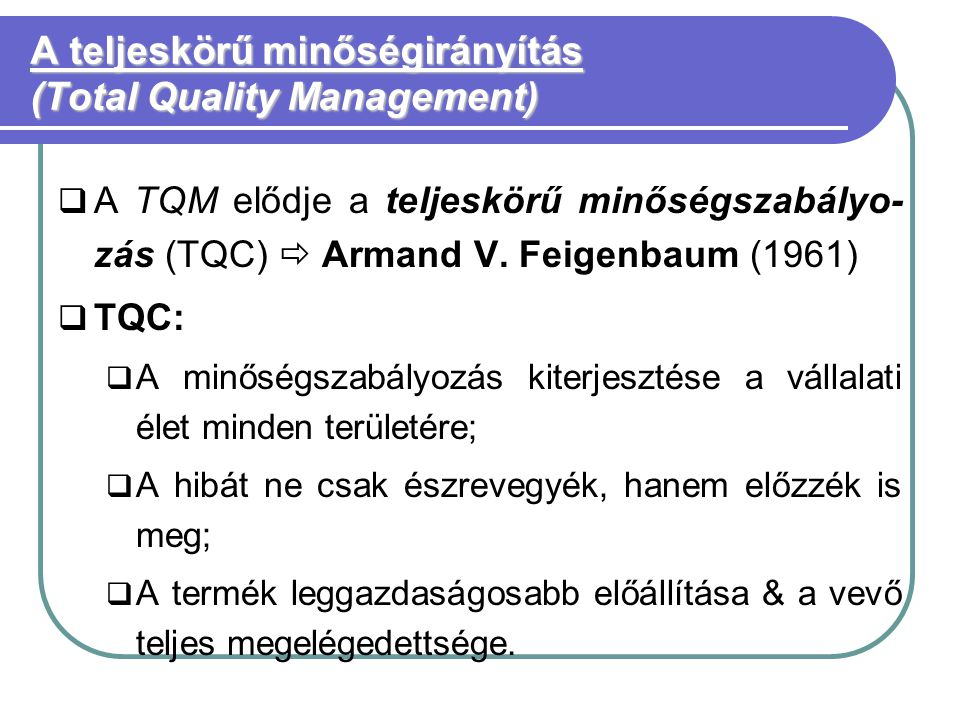 A teljeskörű minőségirányítás (Total Quality Management)  A TQM elődje a teljeskörű minőségszabályo- zás (TQC)  Armand V.