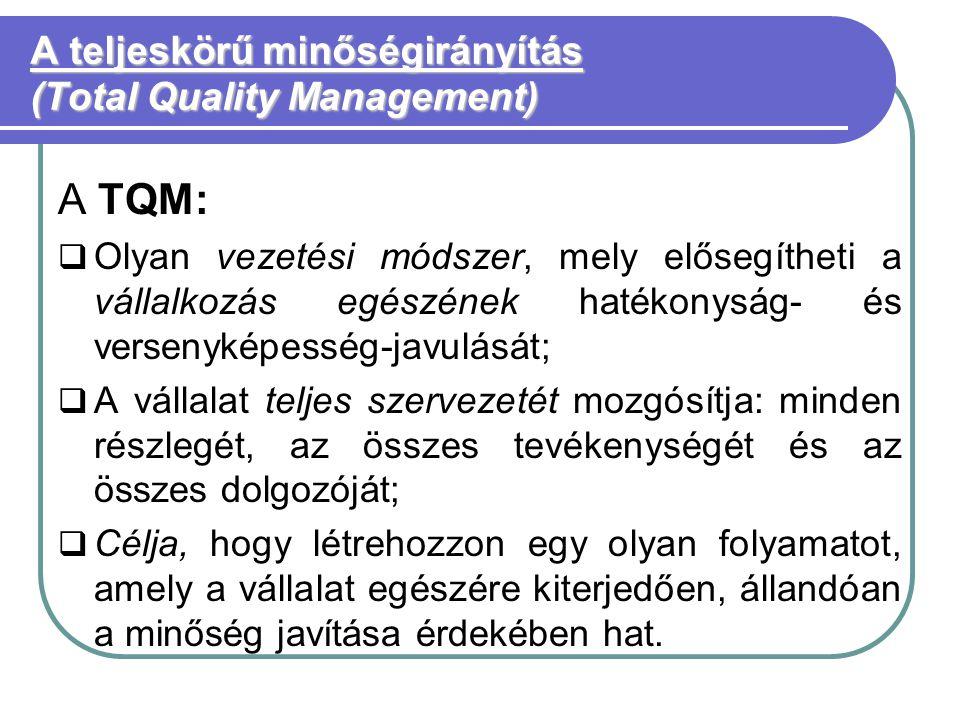 A teljeskörű minőségirányítás (Total Quality Management) A TQM:  Olyan vezetési módszer, mely elősegítheti a vállalkozás egészének hatékonyság- és versenyképesség-javulását;  A vállalat teljes szervezetét mozgósítja: minden részlegét, az összes tevékenységét és az összes dolgozóját;  Célja, hogy létrehozzon egy olyan folyamatot, amely a vállalat egészére kiterjedően, állandóan a minőség javítása érdekében hat.