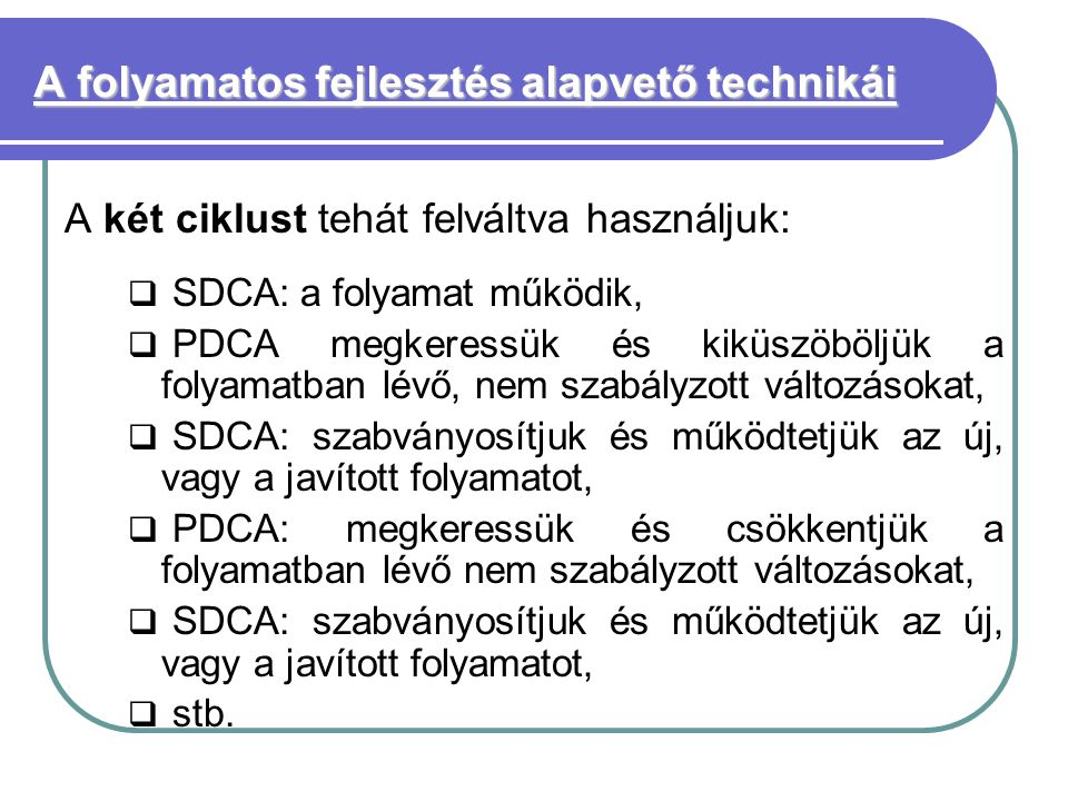 A folyamatos fejlesztés alapvető technikái A két ciklust tehát felváltva használjuk:  SDCA: a folyamat működik,  PDCA megkeressük és kiküszöböljük a folyamatban lévő, nem szabályzott változásokat,  SDCA: szabványosítjuk és működtetjük az új, vagy a javított folyamatot,  PDCA: megkeressük és csökkentjük a folyamatban lévő nem szabályzott változásokat,  SDCA: szabványosítjuk és működtetjük az új, vagy a javított folyamatot,  stb.