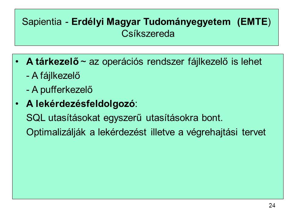 24 Sapientia - Erdélyi Magyar Tudományegyetem (EMTE) Csíkszereda A tárkezelő ~ az operációs rendszer fájlkezelő is lehet - A fájlkezelő - A pufferkezelő A lekérdezésfeldolgozó: SQL utasításokat egyszerű utasításokra bont.