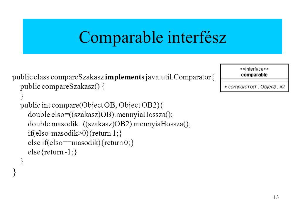 13 Comparable interfész public class compareSzakasz implements java.util.Comparator{ public compareSzakasz() { } public int compare(Object OB, Object