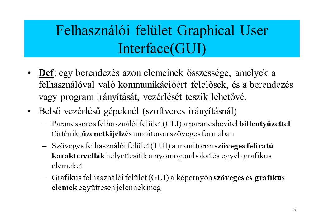 9 Felhasználói felület Graphical User Interface(GUI) Def: egy berendezés azon elemeinek összessége, amelyek a felhasználóval való kommunikációért fele