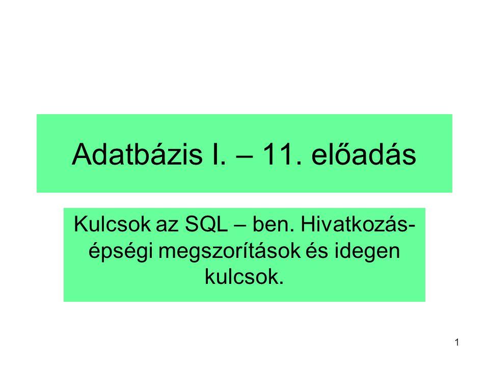 1 Adatbázis I. – 11. előadás Kulcsok az SQL – ben. Hivatkozás- épségi megszorítások és idegen kulcsok.