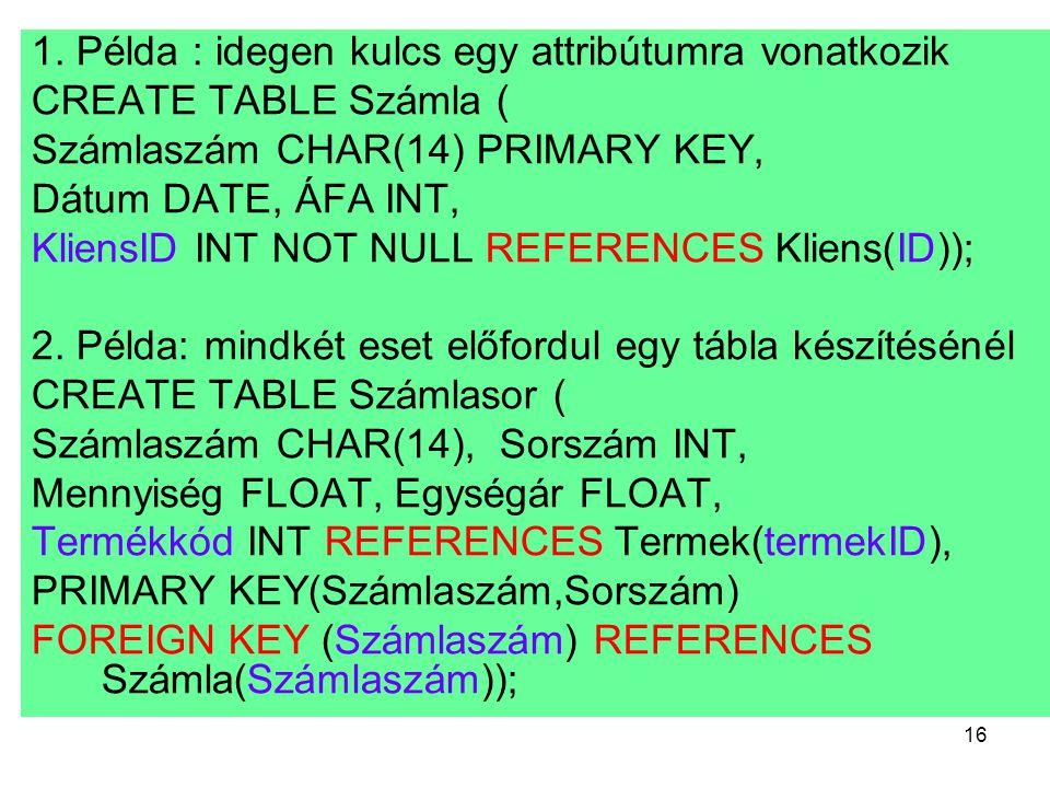 16 1. Példa : idegen kulcs egy attribútumra vonatkozik CREATE TABLE Számla ( Számlaszám CHAR(14) PRIMARY KEY, Dátum DATE, ÁFA INT, KliensID INT NOT NU