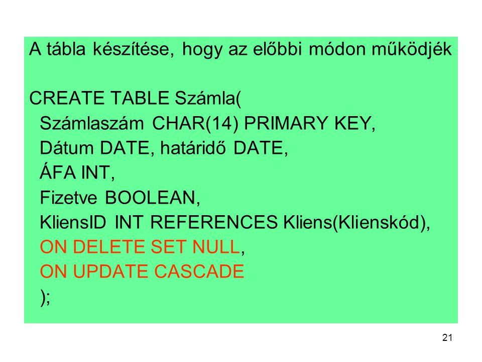 21 A tábla készítése, hogy az előbbi módon működjék CREATE TABLE Számla( Számlaszám CHAR(14) PRIMARY KEY, Dátum DATE, határidő DATE, ÁFA INT, Fizetve