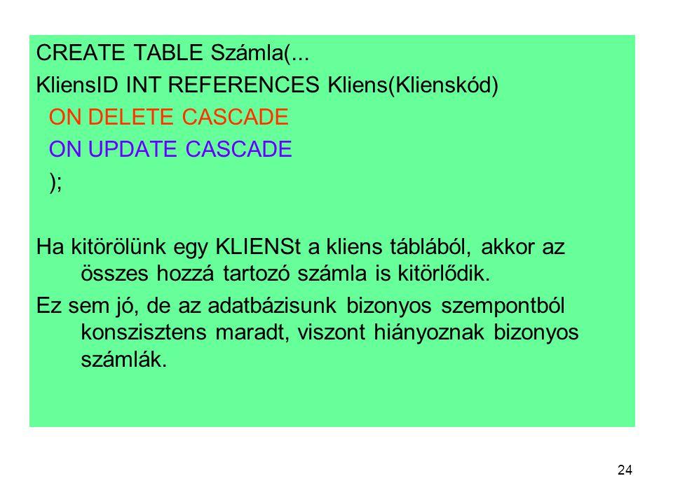 24 CREATE TABLE Számla(... KliensID INT REFERENCES Kliens(Klienskód) ON DELETE CASCADE ON UPDATE CASCADE ); Ha kitörölünk egy KLIENSt a kliens táblábó