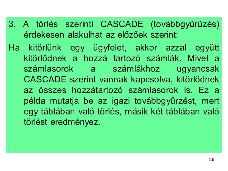 26 3. A törlés szerinti CASCADE (továbbgyűrűzés) érdekesen alakulhat az előzőek szerint: Ha kitörlünk egy ügyfelet, akkor azzal együtt kitörlődnek a h