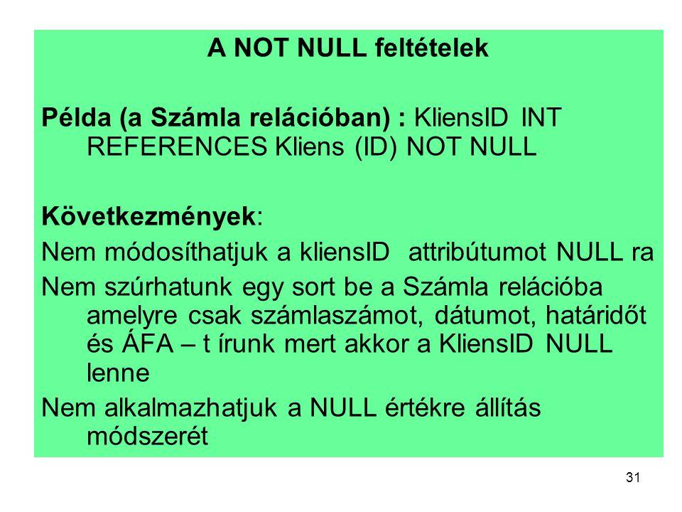 31 A NOT NULL feltételek Példa (a Számla relációban) : KliensID INT REFERENCES Kliens (ID) NOT NULL Következmények: Nem módosíthatjuk a kliensID attri
