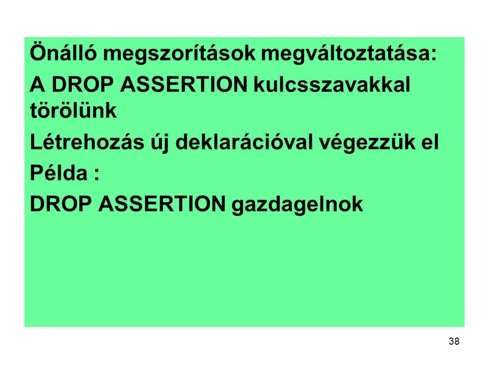 38 Önálló megszorítások megváltoztatása: A DROP ASSERTION kulcsszavakkal törölünk Létrehozás új deklarációval végezzük el Példa : DROP ASSERTION gazda