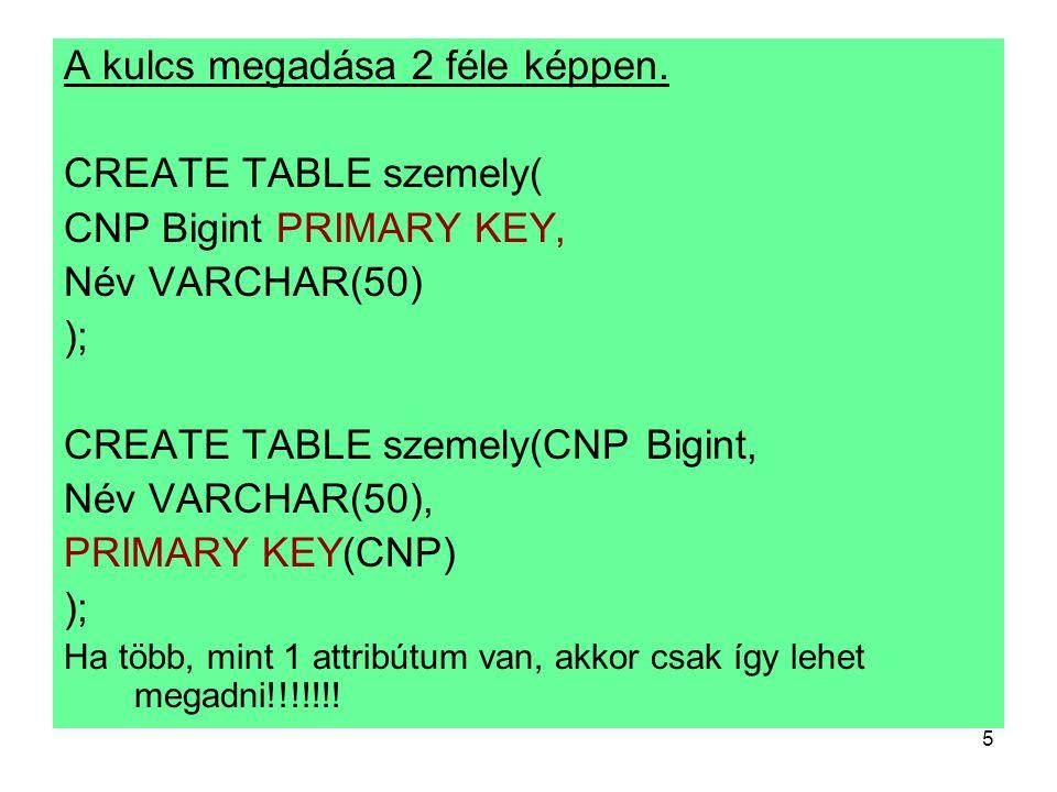 5 A kulcs megadása 2 féle képpen. CREATE TABLE szemely( CNP Bigint PRIMARY KEY, Név VARCHAR(50) ); CREATE TABLE szemely(CNP Bigint, Név VARCHAR(50), P