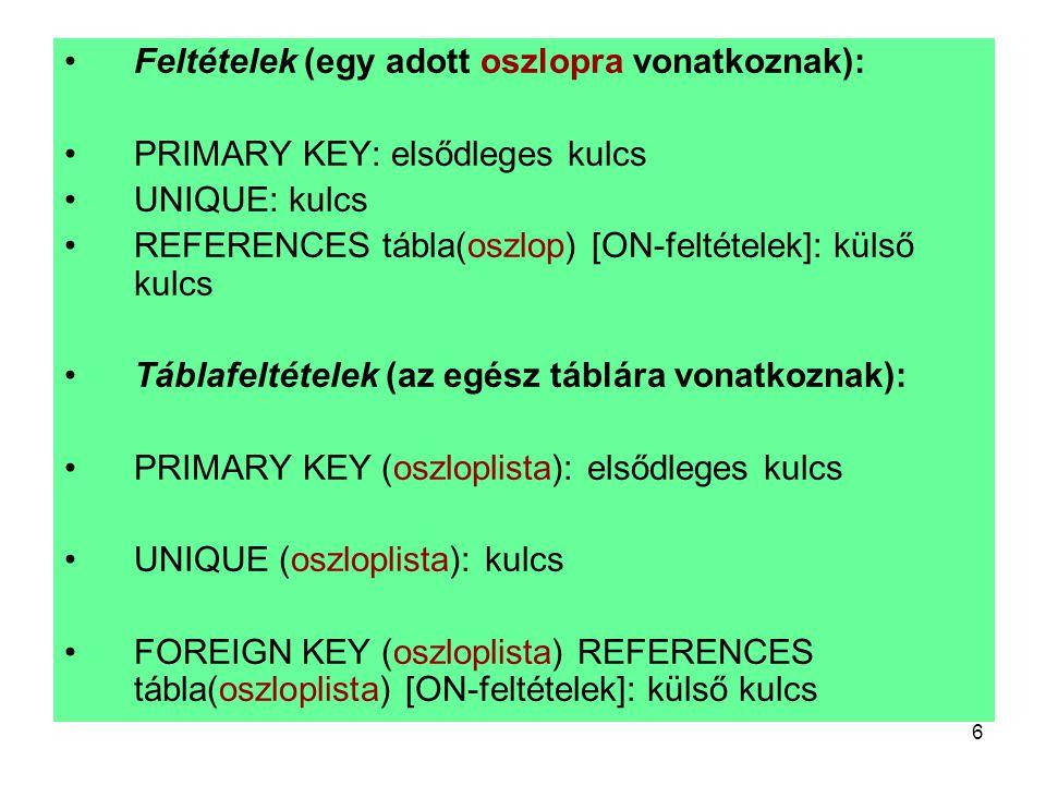 6 Feltételek (egy adott oszlopra vonatkoznak): PRIMARY KEY: elsődleges kulcs UNIQUE: kulcs REFERENCES tábla(oszlop) [ON-feltételek]: külső kulcs Tábla