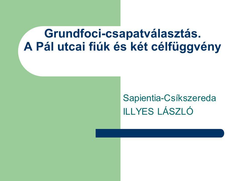 Sapientia-Csíkszereda ILLYES LÁSZLÓ Grundfoci-csapatválasztás. A Pál utcai fiúk és két célfüggvény