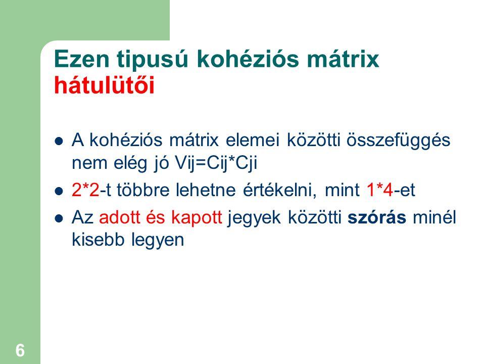 6 Ezen tipusú kohéziós mátrix hátulütői A kohéziós mátrix elemei közötti összefüggés nem elég jó Vij=Cij*Cji 2*2-t többre lehetne értékelni, mint 1*4-et Az adott és kapott jegyek közötti szórás minél kisebb legyen