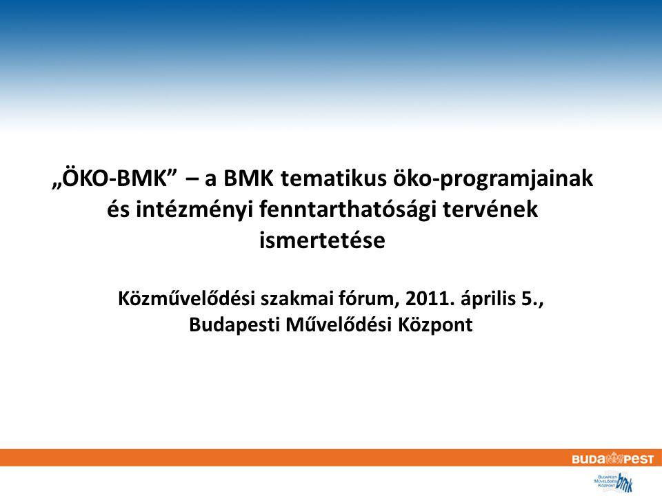"""""""ÖKO-BMK – a BMK tematikus öko-programjainak és intézményi fenntarthatósági tervének ismertetése Közművelődési szakmai fórum, 2011."""