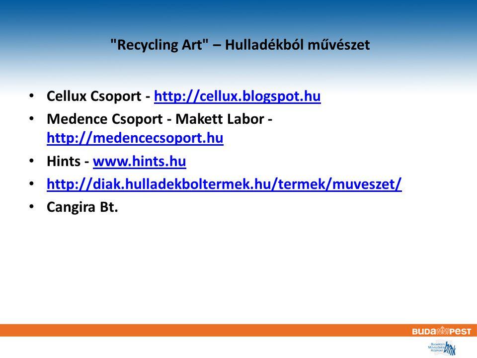 Recycling Art – Hulladékból művészet Cellux Csoport - http://cellux.blogspot.huhttp://cellux.blogspot.hu Medence Csoport - Makett Labor - http://medencecsoport.hu http://medencecsoport.hu Hints - www.hints.huwww.hints.hu http://diak.hulladekboltermek.hu/termek/muveszet/ Cangira Bt.