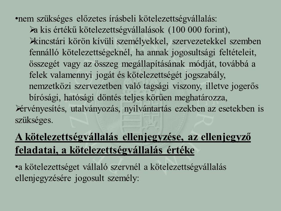 nem szükséges előzetes írásbeli kötelezettségvállalás:  a kis értékű kötelezettségvállalások (100 000 forint),  kincstári körön kívüli személyekkel, szervezetekkel szemben fennálló kötelezettségeknél, ha annak jogosultsági feltételeit, összegét vagy az összeg megállapításának módját, továbbá a felek valamennyi jogát és kötelezettségét jogszabály, nemzetközi szervezetben való tagsági viszony, illetve jogerős bírósági, hatósági döntés teljes körűen meghatározza,  érvényesítés, utalványozás, nyilvántartás ezekben az esetekben is szükséges.