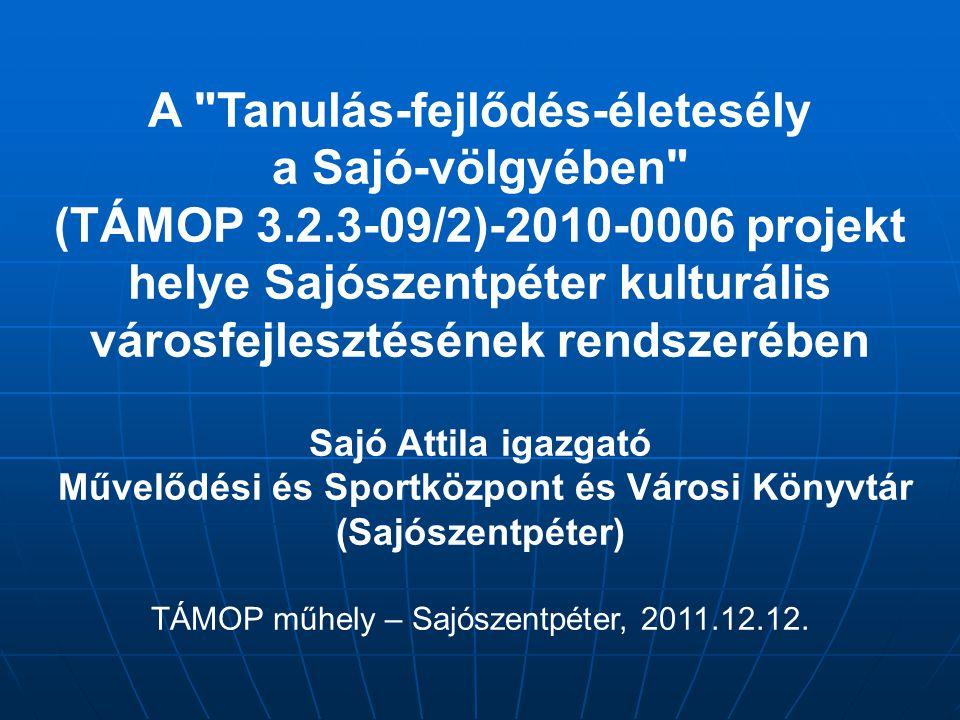 A Tanulás-fejlődés-életesély a Sajó-völgyében (TÁMOP 3.2.3-09/2)-2010-0006 projekt helye Sajószentpéter kulturális városfejlesztésének rendszerében Sajó Attila igazgató Művelődési és Sportközpont és Városi Könyvtár (Sajószentpéter) TÁMOP műhely – Sajószentpéter, 2011.12.12.