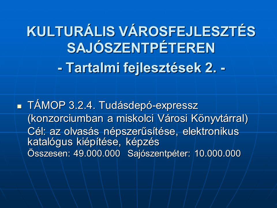 KULTURÁLIS VÁROSFEJLESZTÉS SAJÓSZENTPÉTEREN - Tartalmi fejlesztések 2. - TÁMOP 3.2.4. Tudásdepó-expressz TÁMOP 3.2.4. Tudásdepó-expressz (konzorciumba