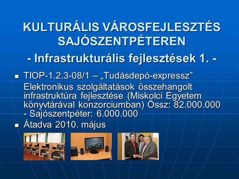 """KULTURÁLIS VÁROSFEJLESZTÉS SAJÓSZENTPÉTEREN - Infrastrukturális fejlesztések 1. - TIOP-1.2.3-08/1 – """"Tudásdepó-expressz"""" TIOP-1.2.3-08/1 – """"Tudásdepó-"""