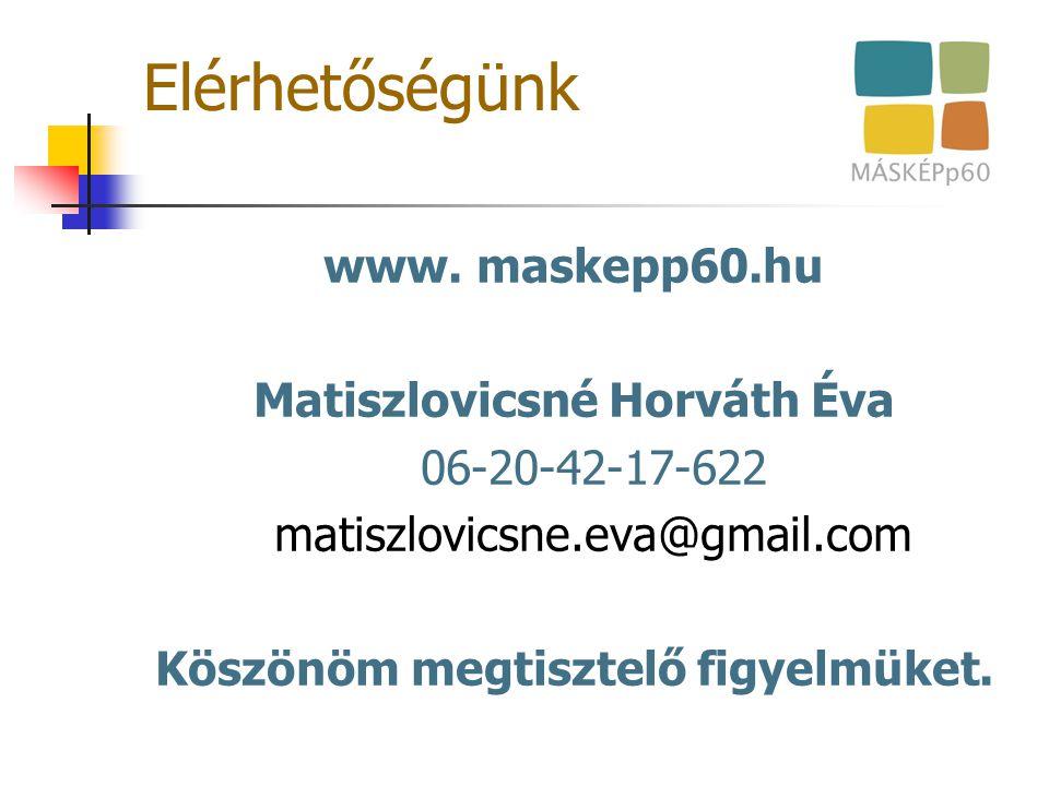Elérhetőségünk www. maskepp60.hu Matiszlovicsné Horváth Éva 06-20-42-17-622 matiszlovicsne.eva@gmail.com Köszönöm megtisztelő figyelmüket.