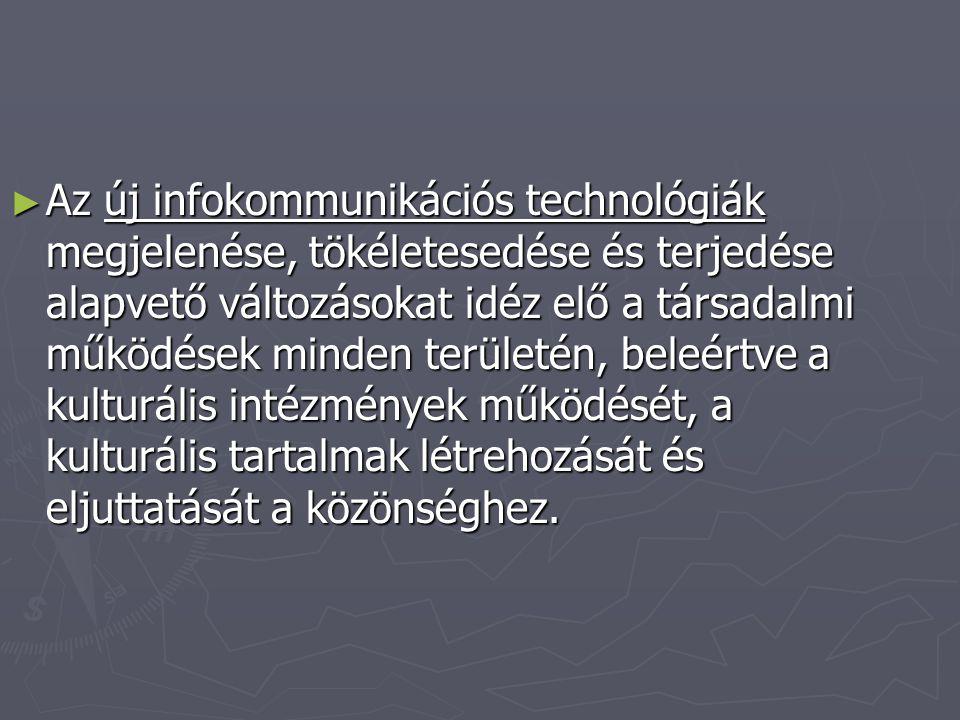 ► ► A kultúra jelentős részben digitális kultúrává alakulása alapvető változásokat jelent a kapcsolatteremtés, kapcsolattartás területén, de legalább annyira az információszerzés és – terjesztés területén is.