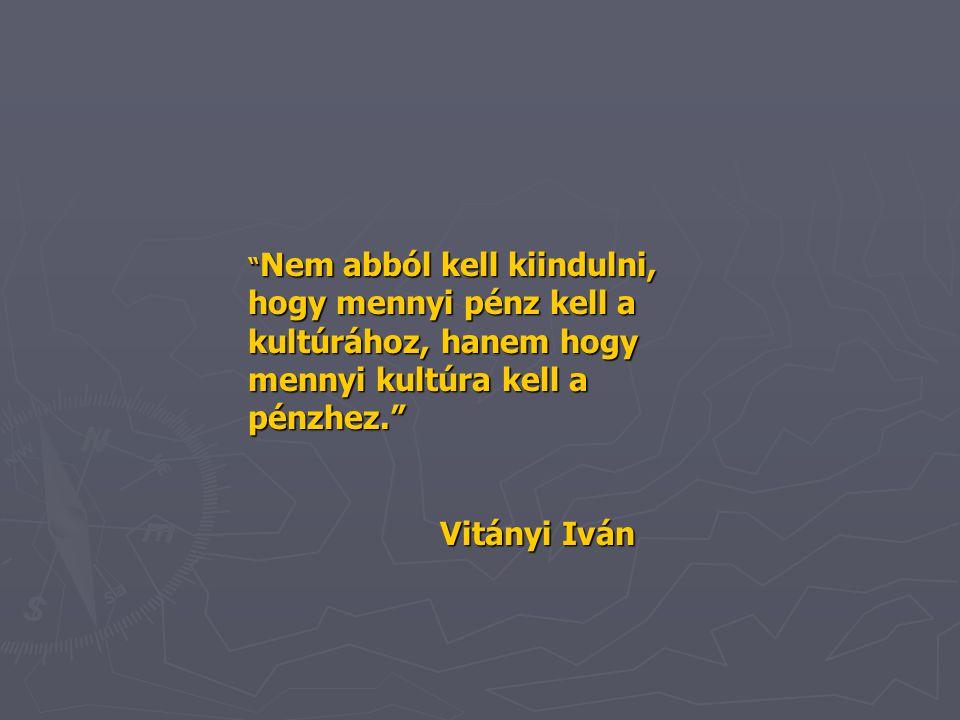""""""" Nem abból kell kiindulni, hogy mennyi pénz kell a kultúrához, hanem hogy mennyi kultúra kell a pénzhez."""" Vitányi Iván"""