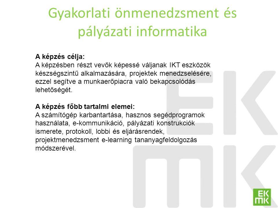 Gyakorlati önmenedzsment és pályázati informatika A képzés célja: A képzésben részt vevők képessé váljanak IKT eszközök készségszintű alkalmazására, p