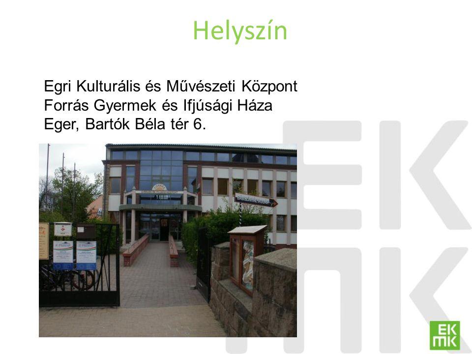 Helyszín Egri Kulturális és Művészeti Központ Forrás Gyermek és Ifjúsági Háza Eger, Bartók Béla tér 6.