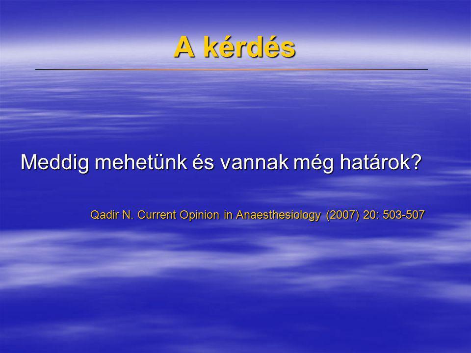 A kérdés Meddig mehetünk és vannak még határok? Qadir N. Current Opinion in Anaesthesiology (2007) 20: 503-507 Qadir N. Current Opinion in Anaesthesio