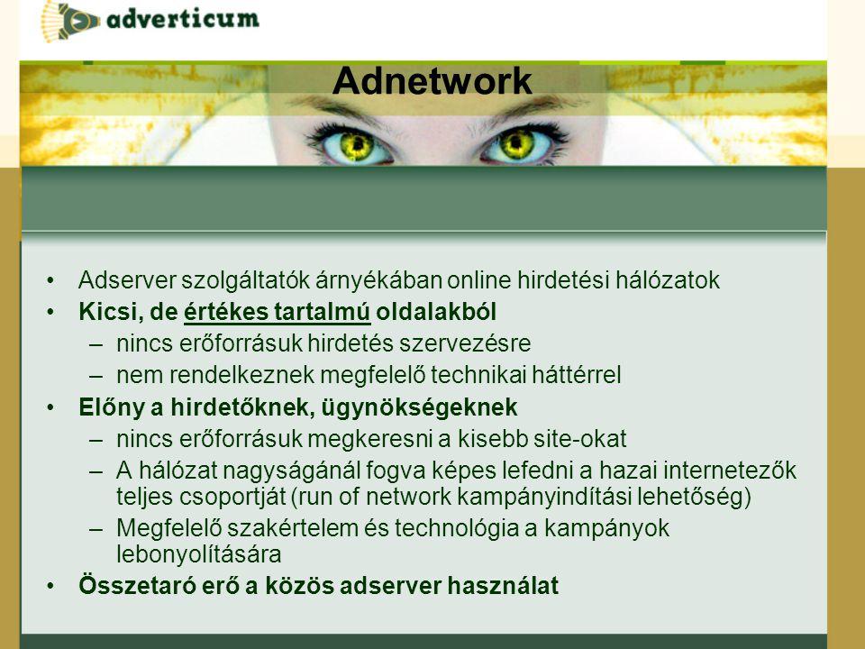 Adnetwork Adserver szolgáltatók árnyékában online hirdetési hálózatok Kicsi, de értékes tartalmú oldalakból –nincs erőforrásuk hirdetés szervezésre –nem rendelkeznek megfelelő technikai háttérrel Előny a hirdetőknek, ügynökségeknek –nincs erőforrásuk megkeresni a kisebb site-okat –A hálózat nagyságánál fogva képes lefedni a hazai internetezők teljes csoportját (run of network kampányindítási lehetőség) –Megfelelő szakértelem és technológia a kampányok lebonyolítására Összetaró erő a közös adserver használat