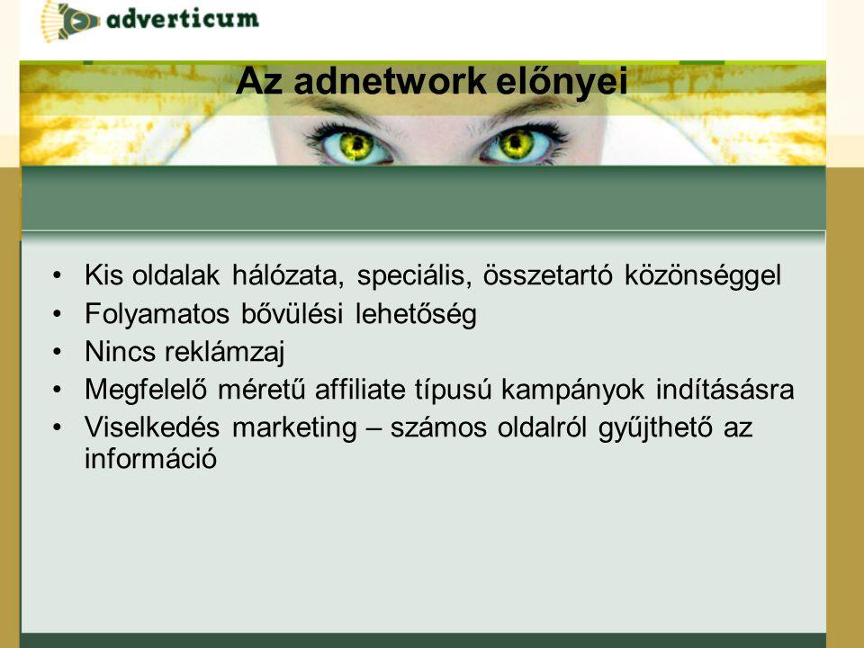 Az adnetwork előnyei Kis oldalak hálózata, speciális, összetartó közönséggel Folyamatos bővülési lehetőség Nincs reklámzaj Megfelelő méretű affiliate típusú kampányok indításásra Viselkedés marketing – számos oldalról gyűjthető az információ