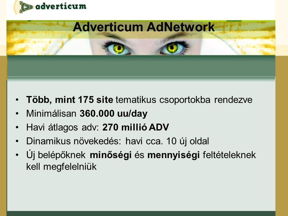 Adverticum AdNetwork Több, mint 175 site tematikus csoportokba rendezve Minimálisan 360.000 uu/day Havi átlagos adv: 270 millió ADV Dinamikus növekedés: havi cca.