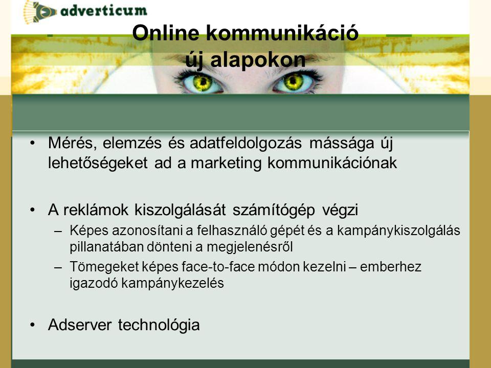 Online kommunikáció új alapokon Mérés, elemzés és adatfeldolgozás mássága új lehetőségeket ad a marketing kommunikációnak A reklámok kiszolgálását számítógép végzi –Képes azonosítani a felhasználó gépét és a kampánykiszolgálás pillanatában dönteni a megjelenésről –Tömegeket képes face-to-face módon kezelni – emberhez igazodó kampánykezelés Adserver technológia