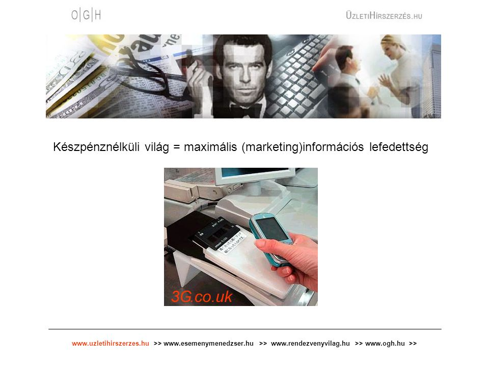 www.uzletihirszerzes.hu >> www.esemenymenedzser.hu >> www.rendezvenyvilag.hu >> www.ogh.hu >> Készpénznélküli világ = maximális (marketing)információs