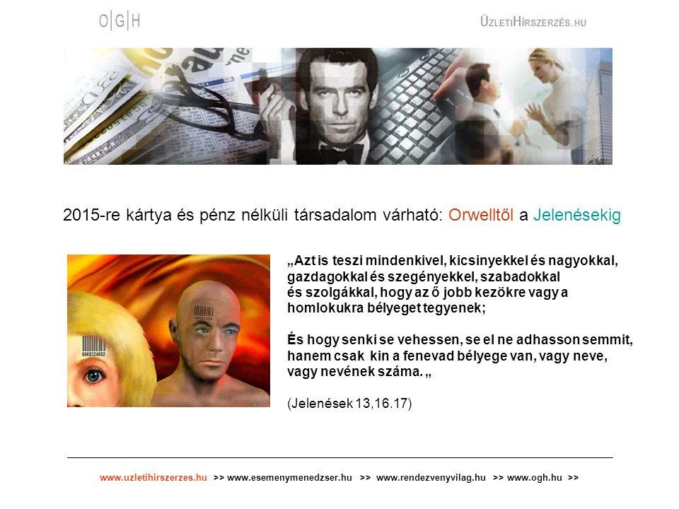 www.uzletihirszerzes.hu >> www.esemenymenedzser.hu >> www.rendezvenyvilag.hu >> www.ogh.hu >> 2015-re kártya és pénz nélküli társadalom várható: Orwel