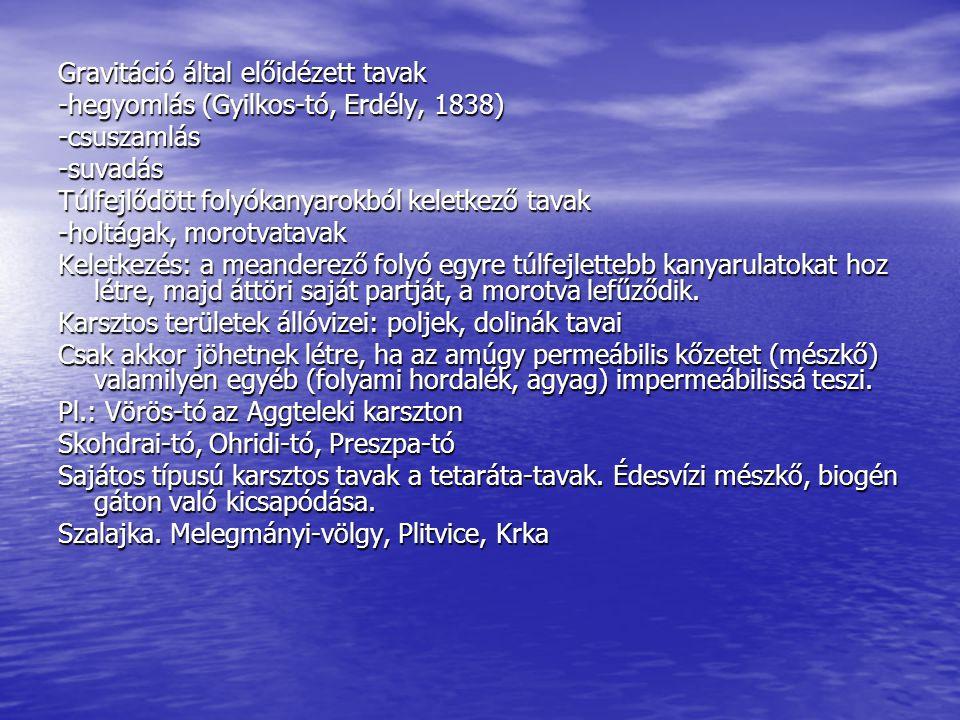 Gravitáció által előidézett tavak -hegyomlás (Gyilkos-tó, Erdély, 1838) -csuszamlás-suvadás Túlfejlődött folyókanyarokból keletkező tavak -holtágak, m