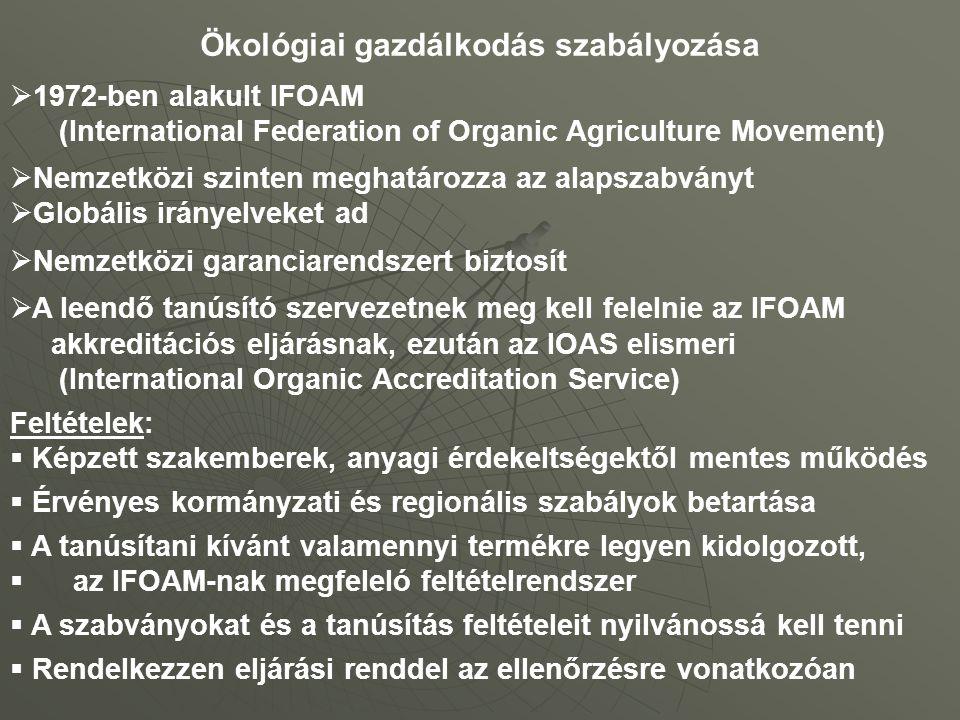 Ökológiai gazdálkodás szabályozása  1972-ben alakult IFOAM (International Federation of Organic Agriculture Movement)  Nemzetközi szinten meghatározza az alapszabványt  Globális irányelveket ad  Nemzetközi garanciarendszert biztosít  A leendő tanúsító szervezetnek meg kell felelnie az IFOAM akkreditációs eljárásnak, ezután az IOAS elismeri (International Organic Accreditation Service) Feltételek:  Képzett szakemberek, anyagi érdekeltségektől mentes működés  Érvényes kormányzati és regionális szabályok betartása  A tanúsítani kívánt valamennyi termékre legyen kidolgozott,  az IFOAM-nak megfeleló feltételrendszer  A szabványokat és a tanúsítás feltételeit nyilvánossá kell tenni  Rendelkezzen eljárási renddel az ellenőrzésre vonatkozóan
