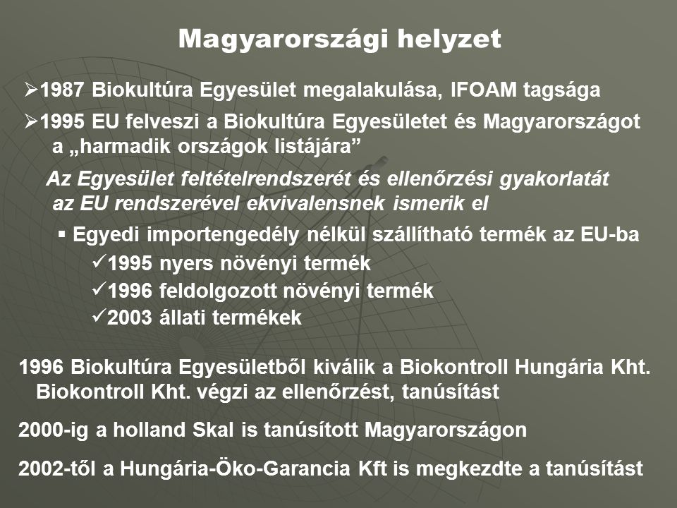 """Magyarországi helyzet  1987 Biokultúra Egyesület megalakulása, IFOAM tagsága  1995 EU felveszi a Biokultúra Egyesületet és Magyarországot a """"harmadik országok listájára Az Egyesület feltételrendszerét és ellenőrzési gyakorlatát az EU rendszerével ekvivalensnek ismerik el  Egyedi importengedély nélkül szállítható termék az EU-ba 1995 nyers növényi termék 1996 feldolgozott növényi termék 2003 állati termékek 1996 Biokultúra Egyesületből kiválik a Biokontroll Hungária Kht."""