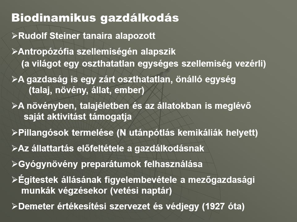Biodinamikus gazdálkodás  Rudolf Steiner tanaira alapozott  Antropózófia szellemiségén alapszik (a világot egy oszthatatlan egységes szellemiség vezérli)  A gazdaság is egy zárt oszthatatlan, önálló egység (talaj, növény, állat, ember)  A növényben, talajéletben és az állatokban is meglévő saját aktivitást támogatja  Pillangósok termelése (N utánpótlás kemikáliák helyett)  Az állattartás előfeltétele a gazdálkodásnak  Gyógynövény preparátumok felhasználása  Égitestek állásának figyelembevétele a mezőgazdasági munkák végzésekor (vetési naptár)  Demeter értékesítési szervezet és védjegy (1927 óta)