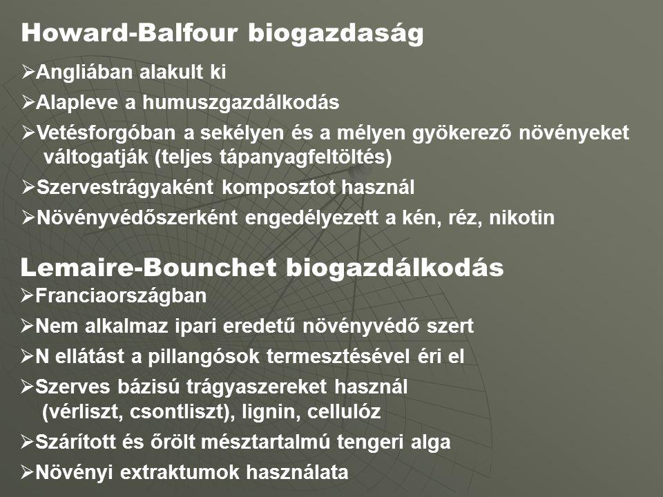 Howard-Balfour biogazdaság  Angliában alakult ki  Alapleve a humuszgazdálkodás  Vetésforgóban a sekélyen és a mélyen gyökerező növényeket váltogatják (teljes tápanyagfeltöltés)  Szervestrágyaként komposztot használ  Növényvédőszerként engedélyezett a kén, réz, nikotin Lemaire-Bounchet biogazdálkodás  Franciaországban  Nem alkalmaz ipari eredetű növényvédő szert  N ellátást a pillangósok termesztésével éri el  Szerves bázisú trágyaszereket használ (vérliszt, csontliszt), lignin, cellulóz  Szárított és őrölt mésztartalmú tengeri alga  Növényi extraktumok használata