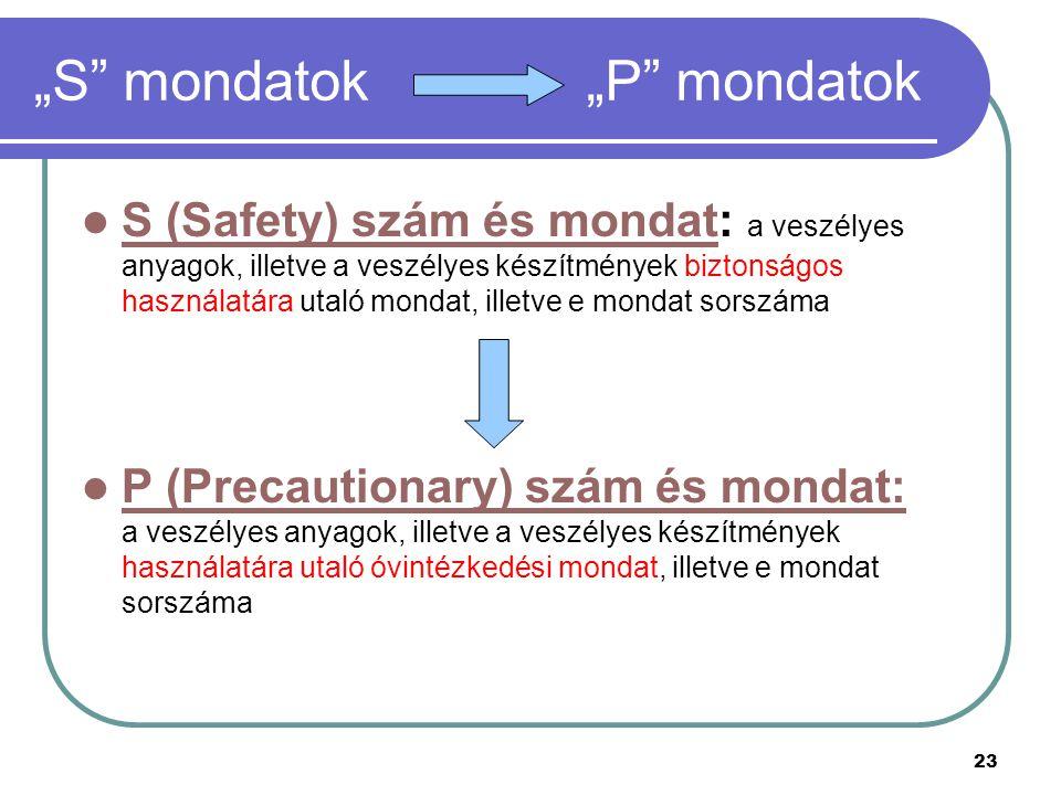 """23 """"S mondatok """"P mondatok S (Safety) szám és mondat: a veszélyes anyagok, illetve a veszélyes készítmények biztonságos használatára utaló mondat, illetve e mondat sorszáma S (Safety) szám és mondat P (Precautionary) szám és mondat: a veszélyes anyagok, illetve a veszélyes készítmények használatára utaló óvintézkedési mondat, illetve e mondat sorszáma P (Precautionary) szám és mondat:"""
