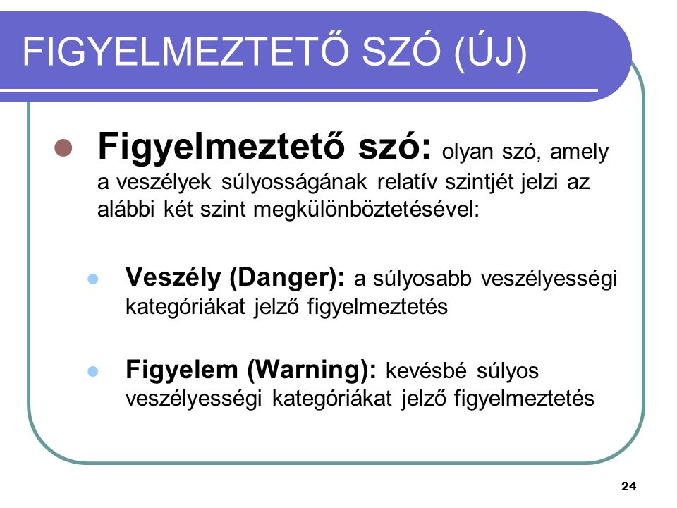 24 FIGYELMEZTETŐ SZÓ (ÚJ) Figyelmeztető szó: olyan szó, amely a veszélyek súlyosságának relatív szintjét jelzi az alábbi két szint megkülönböztetésével: Veszély (Danger): a súlyosabb veszélyességi kategóriákat jelző figyelmeztetés Figyelem (Warning): kevésbé súlyos veszélyességi kategóriákat jelző figyelmeztetés