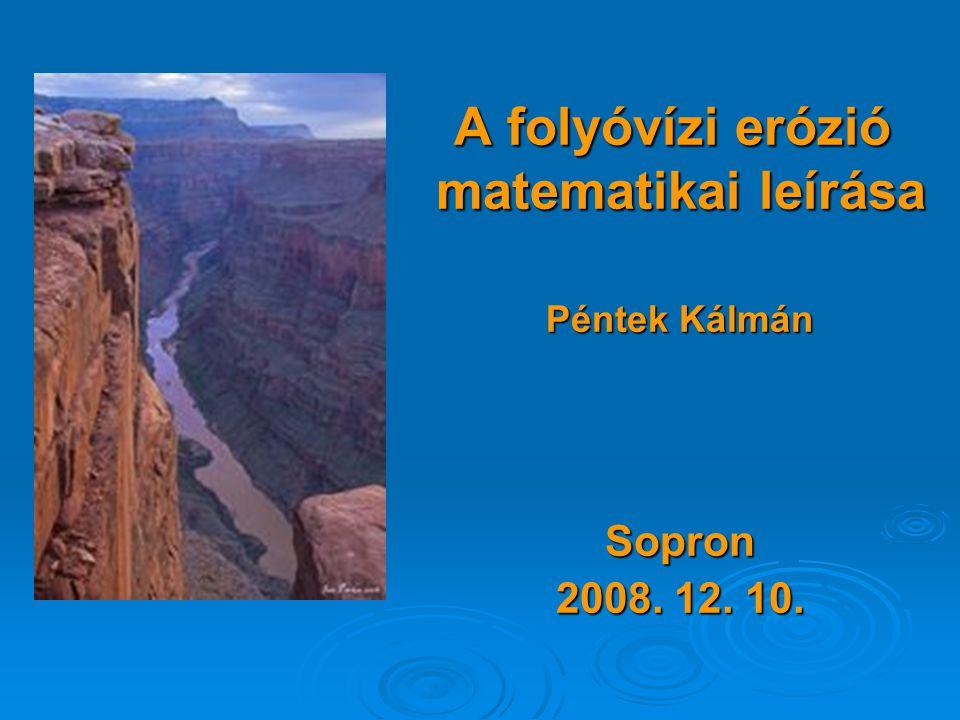 A folyóvízi erózió matematikai leírása Péntek Kálmán Sopron 2008. 12. 10.