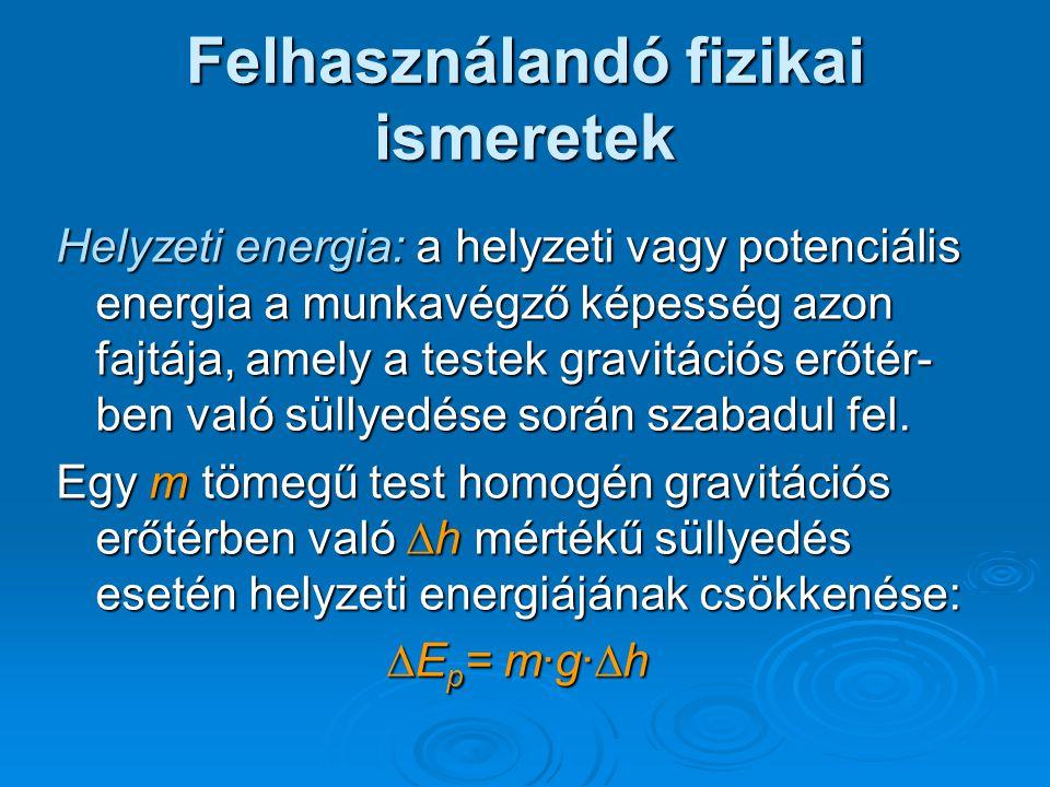 Felhasználandó fizikai ismeretek Helyzeti energia: a helyzeti vagy potenciális energia a munkavégző képesség azon fajtája, amely a testek gravitációs